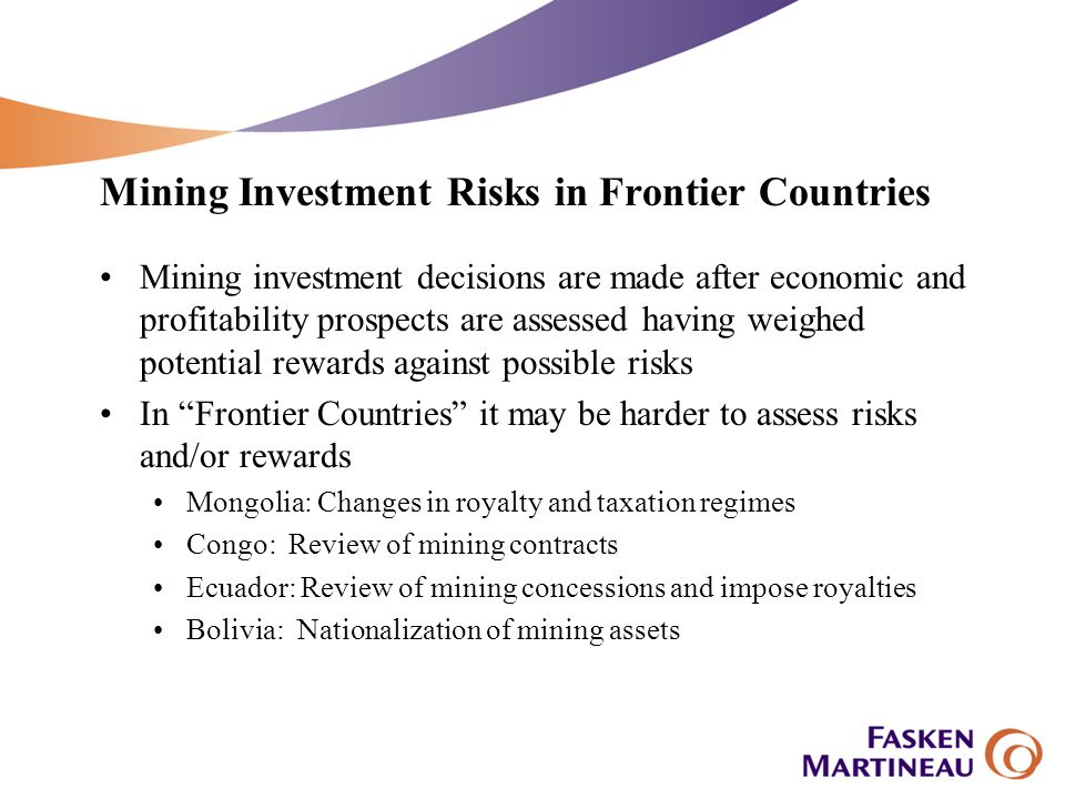 Investment protection mechanisms (Cont.) Mine development enhances both risks and protections Risk because mines are not mobile Rules may change once investment has been made Protection is enhanced because the project financing process seeks to mitigate risk with contractual and other provisions Off-take agreements may involve several jurisdictions providing added political clout (e.g., Japan, Canada and Germany in the Antamina project) Participation by strategic investors (e.g., IFC)