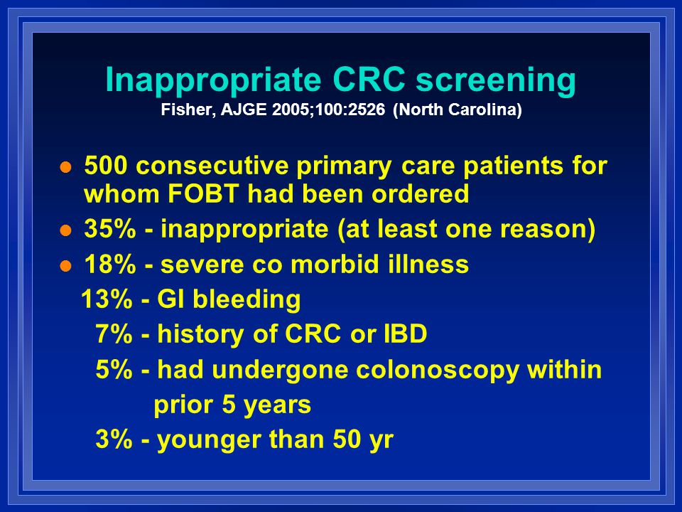 Inappropriate CRC screening Fisher, AJGE 2005;100:2526 (North Carolina) l 500 consecutive primary care patients for whom FOBT had been ordered l 35% - inappropriate (at least one reason) l 18% - severe co morbid illness 13% - GI bleeding 7% - history of CRC or IBD 5% - had undergone colonoscopy within prior 5 years 3% - younger than 50 yr