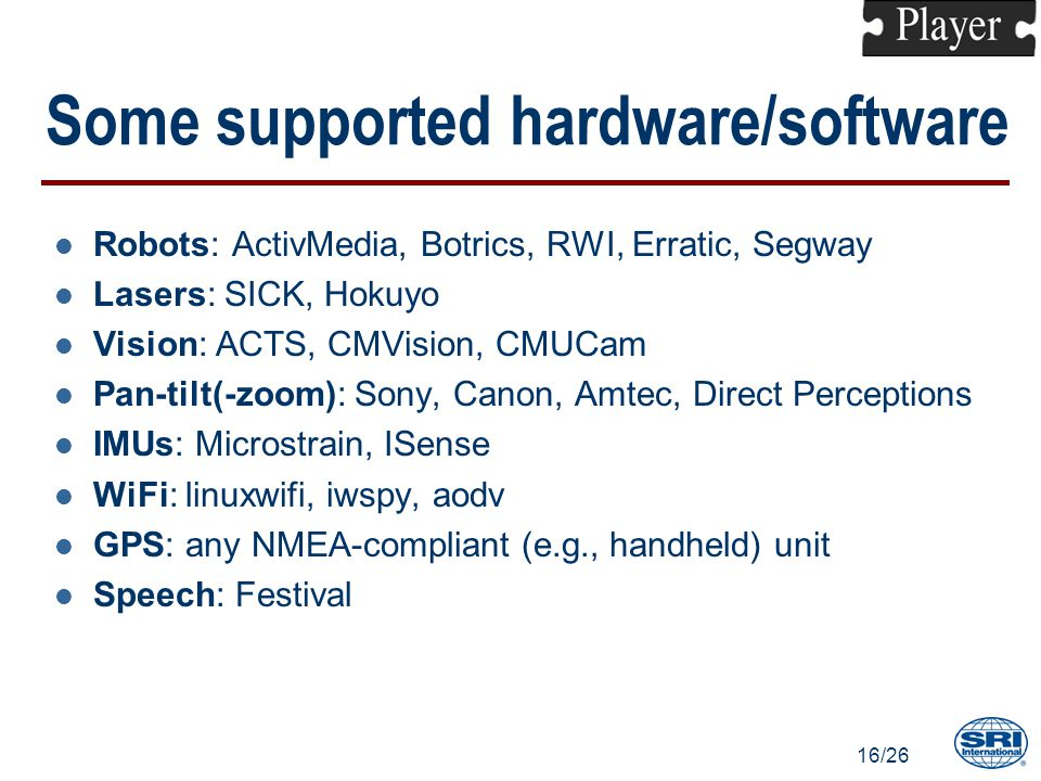 16/26 Some supported hardware/software l Robots: ActivMedia, Botrics, RWI, Erratic, Segway l Lasers: SICK, Hokuyo l Vision: ACTS, CMVision, CMUCam l Pan-tilt(-zoom): Sony, Canon, Amtec, Direct Perceptions l IMUs: Microstrain, ISense l WiFi: linuxwifi, iwspy, aodv l GPS: any NMEA-compliant (e.g., handheld) unit l Speech: Festival