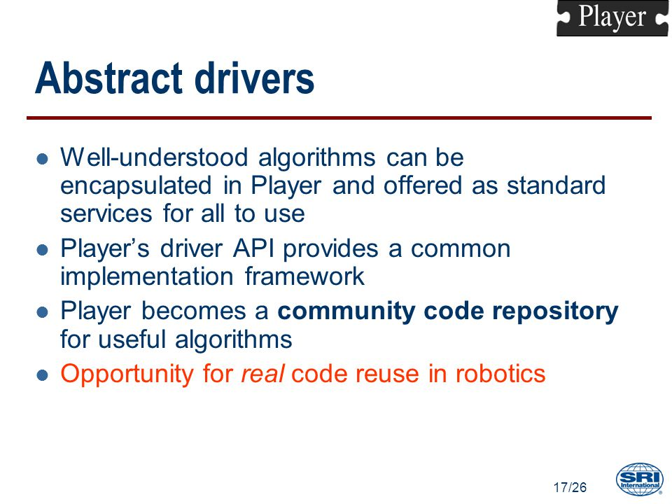 17/26 Abstract drivers l Well-understood algorithms can be encapsulated in Player and offered as standard services for all to use l Player's driver API provides a common implementation framework l Player becomes a community code repository for useful algorithms l Opportunity for real code reuse in robotics