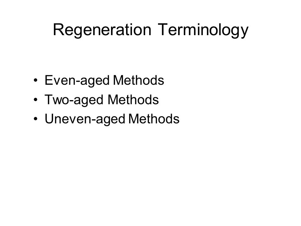 Regeneration Terminology Even-aged Methods Two-aged Methods Uneven-aged Methods