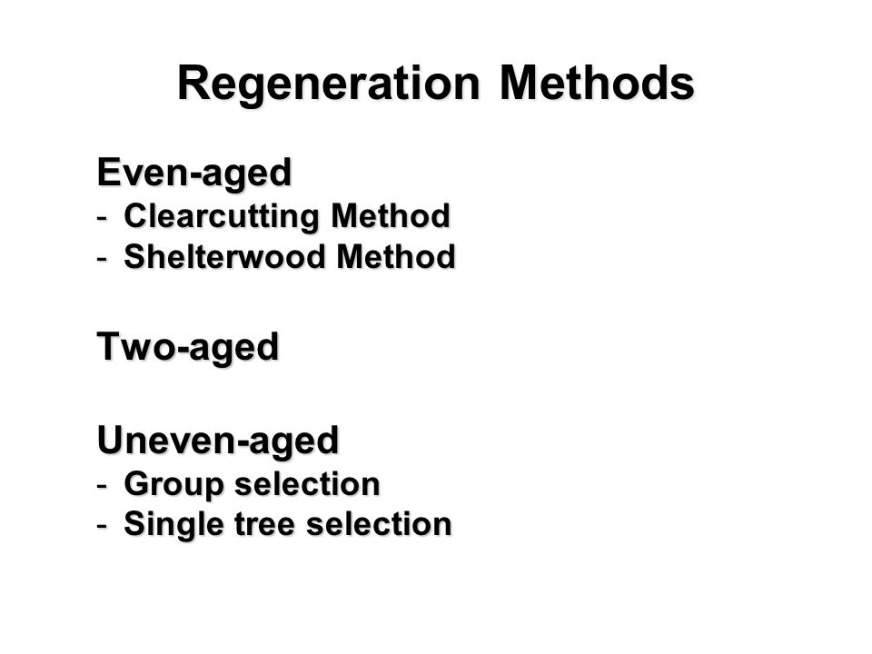 Regeneration Methods Even-aged Even-aged -Clearcutting Method -Shelterwood Method Two-aged Uneven-aged Uneven-aged -Group selection -Single tree selection