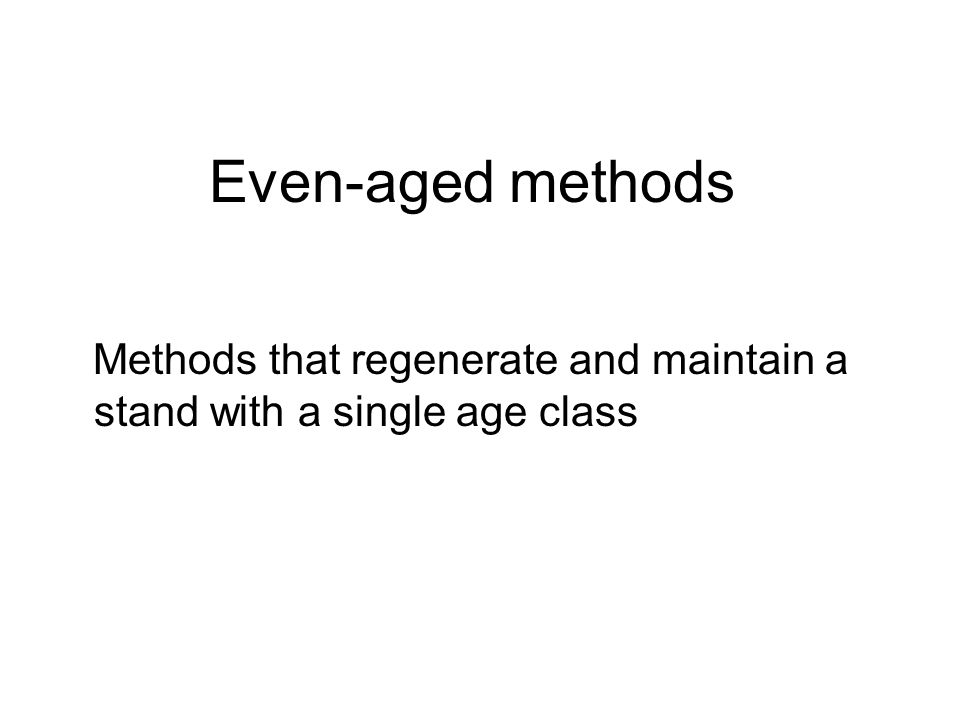 Even-aged methods Methods that regenerate and maintain a stand with a single age class