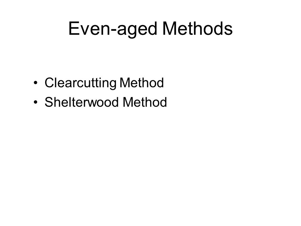 Even-aged Methods Clearcutting Method Shelterwood Method