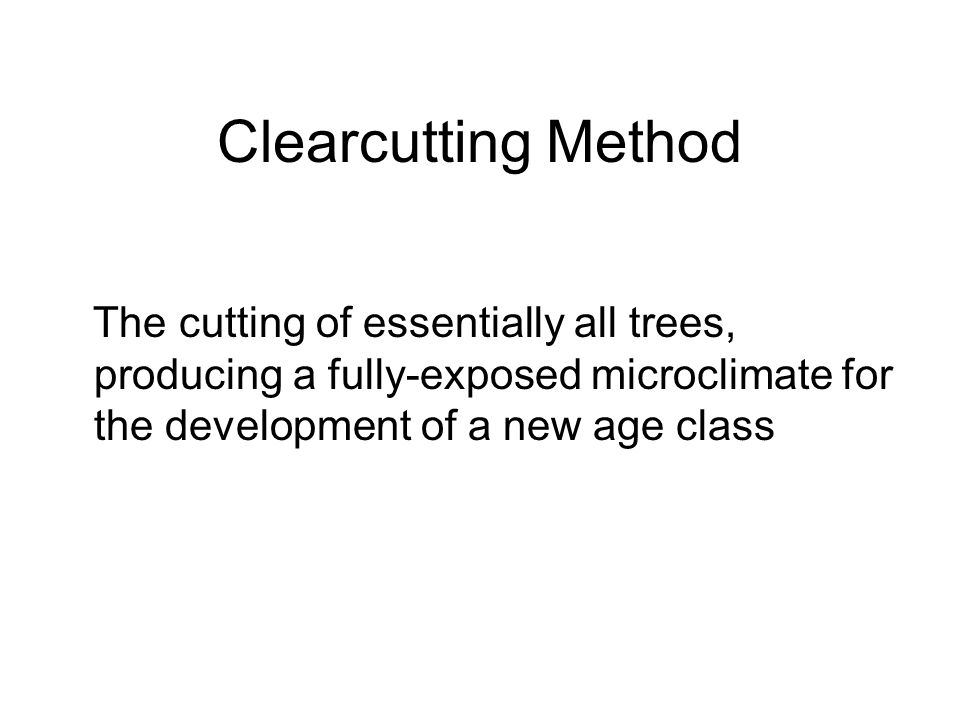Clearcutting Method The cutting of essentially all trees, producing a fully-exposed microclimate for the development of a new age class