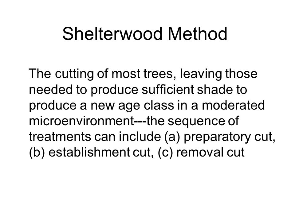 Shelterwood Method The cutting of most trees, leaving those needed to produce sufficient shade to produce a new age class in a moderated microenvironment---the sequence of treatments can include (a) preparatory cut, (b) establishment cut, (c) removal cut