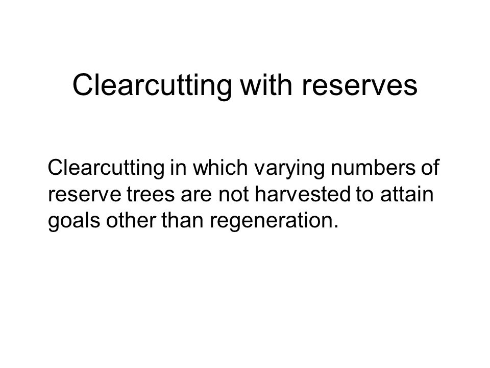Clearcutting with reserves Clearcutting in which varying numbers of reserve trees are not harvested to attain goals other than regeneration.