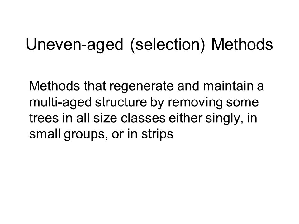 Uneven-aged (selection) Methods Methods that regenerate and maintain a multi-aged structure by removing some trees in all size classes either singly, in small groups, or in strips