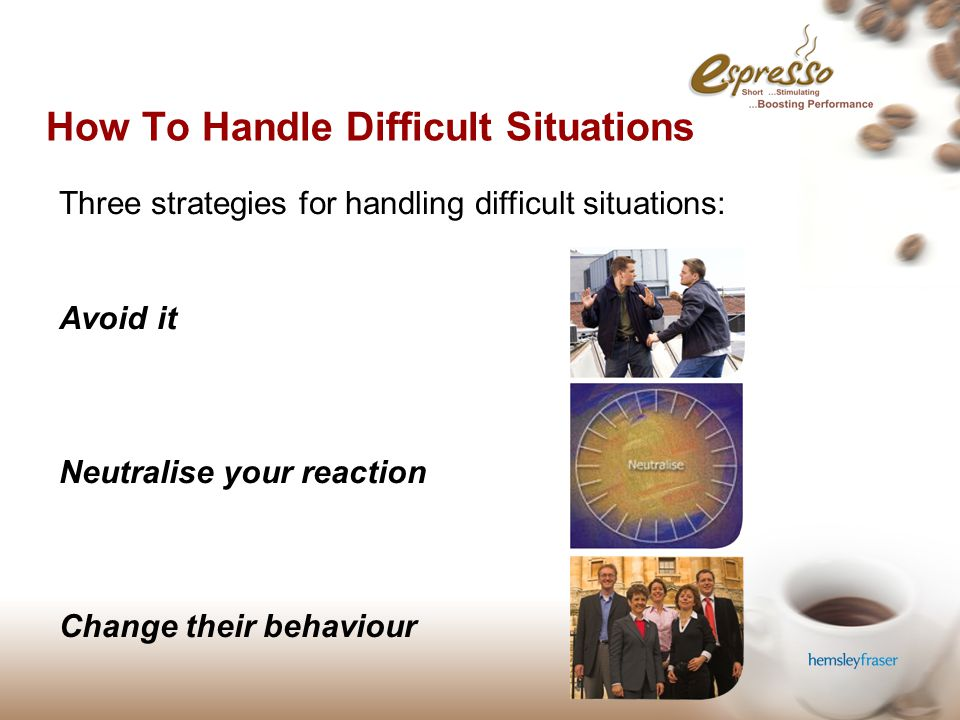 © Hemsley Fraser Group Ltd 2006 How To Handle Difficult Situations Three strategies for handling difficult situations: Avoid it Neutralise your reaction Change their behaviour