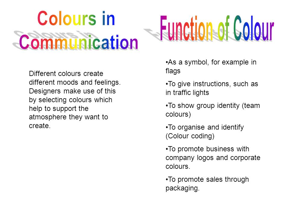 Different colours create different moods and feelings. Designers make use of this by selecting colours which help to support the atmosphere they want