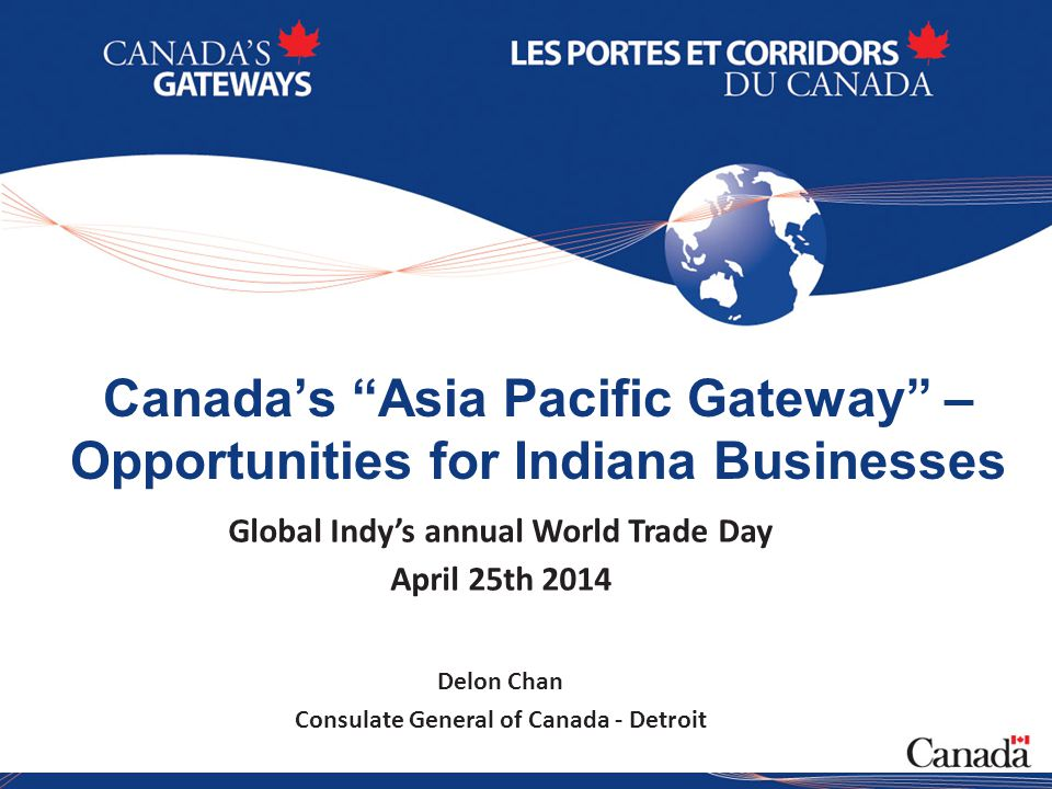 1 Canada's Asia Pacific Gateway – Opportunities for Indiana Businesses Global Indy's annual World Trade Day April 25th 2014 Delon Chan Consulate General of Canada - Detroit
