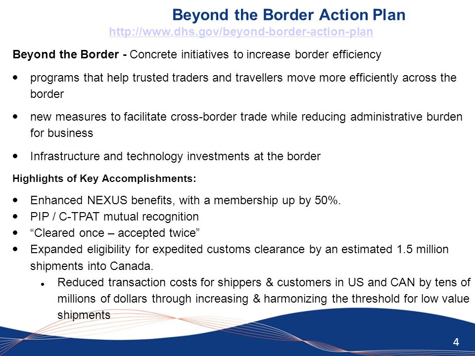 4 Beyond the Border Action Plan http://www.dhs.gov/beyond-border-action-plan Beyond the Border - Concrete initiatives to increase border efficiency  programs that help trusted traders and travellers move more efficiently across the border  new measures to facilitate cross-border trade while reducing administrative burden for business  Infrastructure and technology investments at the border Highlights of Key Accomplishments:  Enhanced NEXUS benefits, with a membership up by 50%.