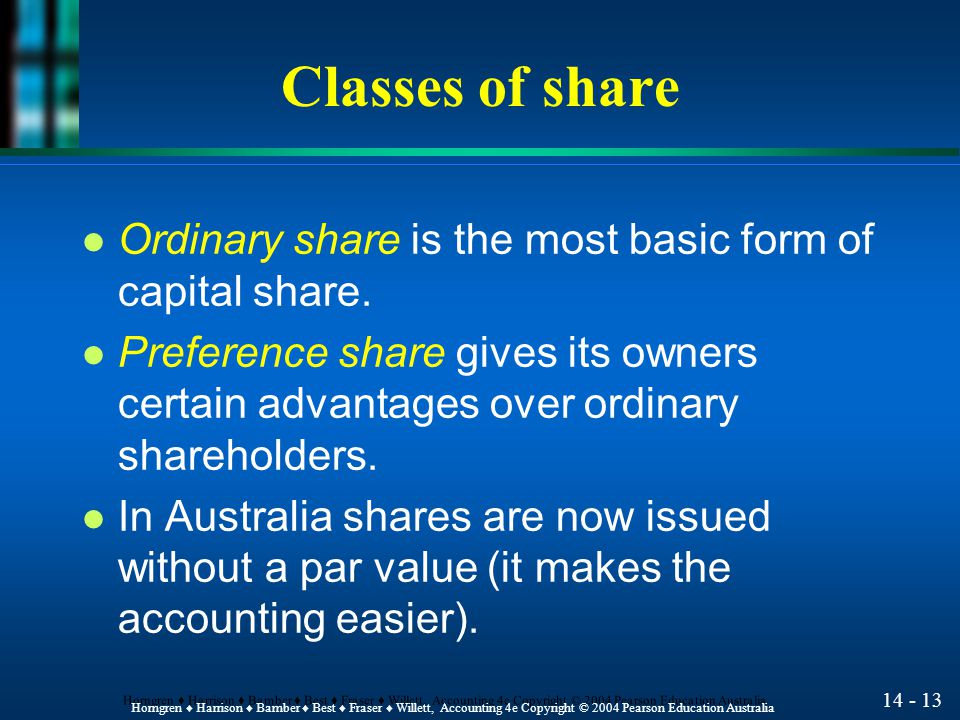 14 - 12 Horngren ♦ Harrison ♦ Bamber ♦ Best ♦ Fraser ♦ Willett, Accounting 4e Copyright © 2004 Pearson Education Australia Shareholders' Rights l The ownership of share entitles shareholders to four basic rights, unless specific rights are withheld by agreement.