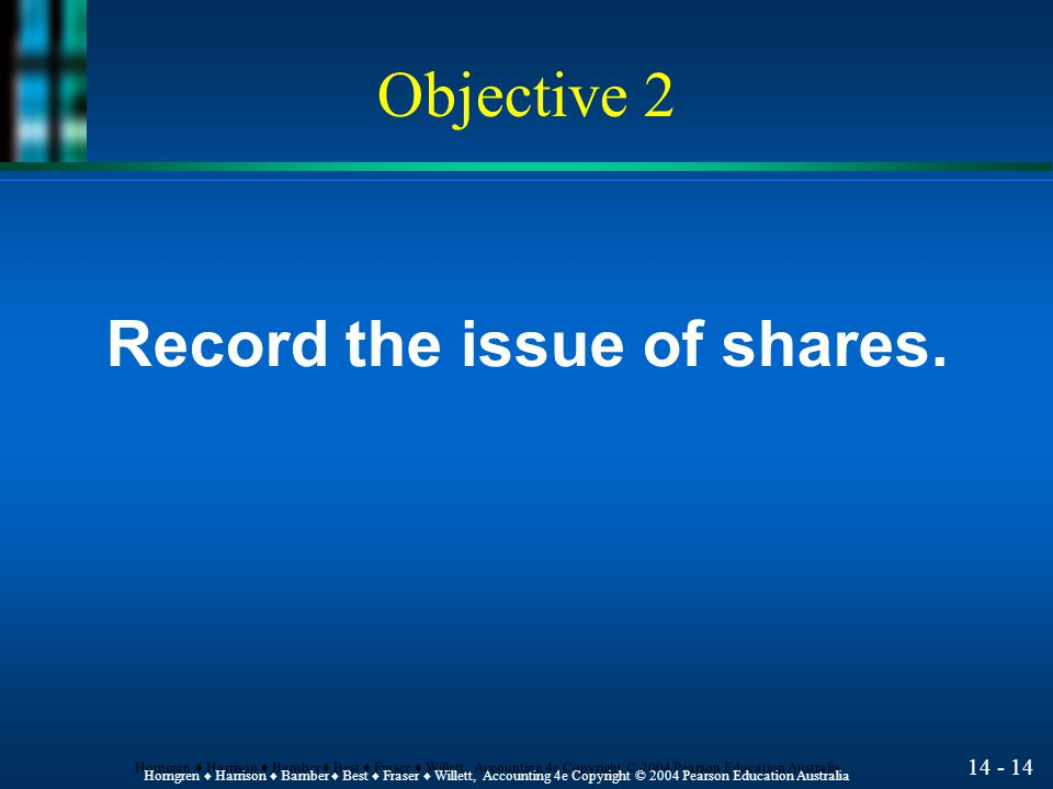 14 - 13 Horngren ♦ Harrison ♦ Bamber ♦ Best ♦ Fraser ♦ Willett, Accounting 4e Copyright © 2004 Pearson Education Australia Classes of share l Ordinary share is the most basic form of capital share.