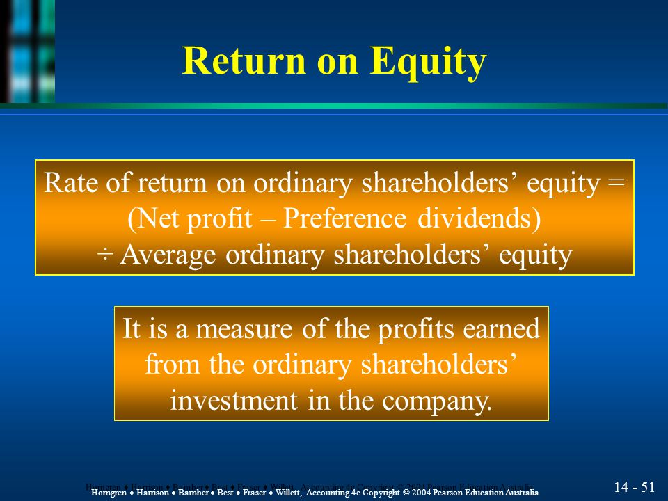 14 - 50 Horngren ♦ Harrison ♦ Bamber ♦ Best ♦ Fraser ♦ Willett, Accounting 4e Copyright © 2004 Pearson Education Australia Return on Assets Rate of return on total assets = Earnings before (interest + tax) ÷ Average total assets It is a measure of a company's ability to generate profits from the use of its assets.