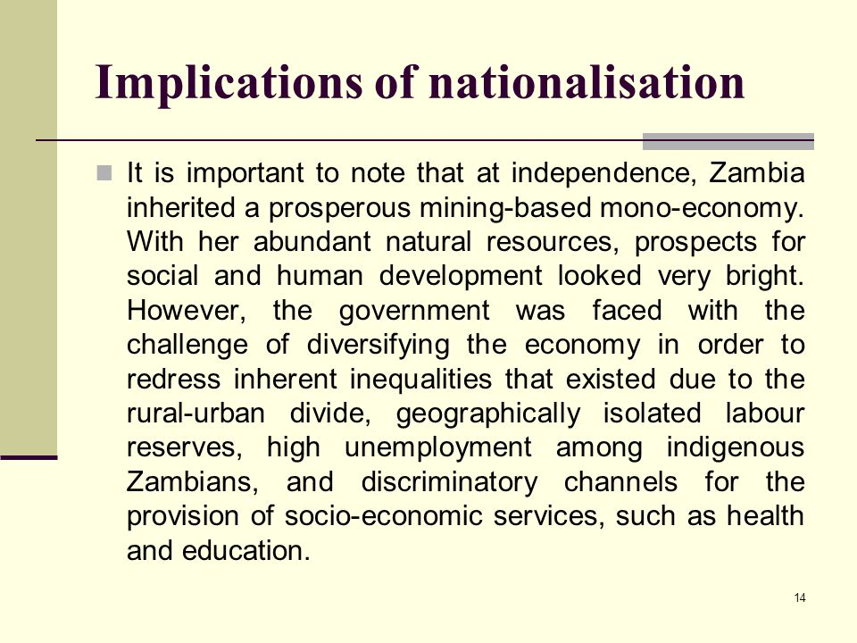 14 Implications of nationalisation It is important to note that at independence, Zambia inherited a prosperous mining-based mono-economy. With her abu