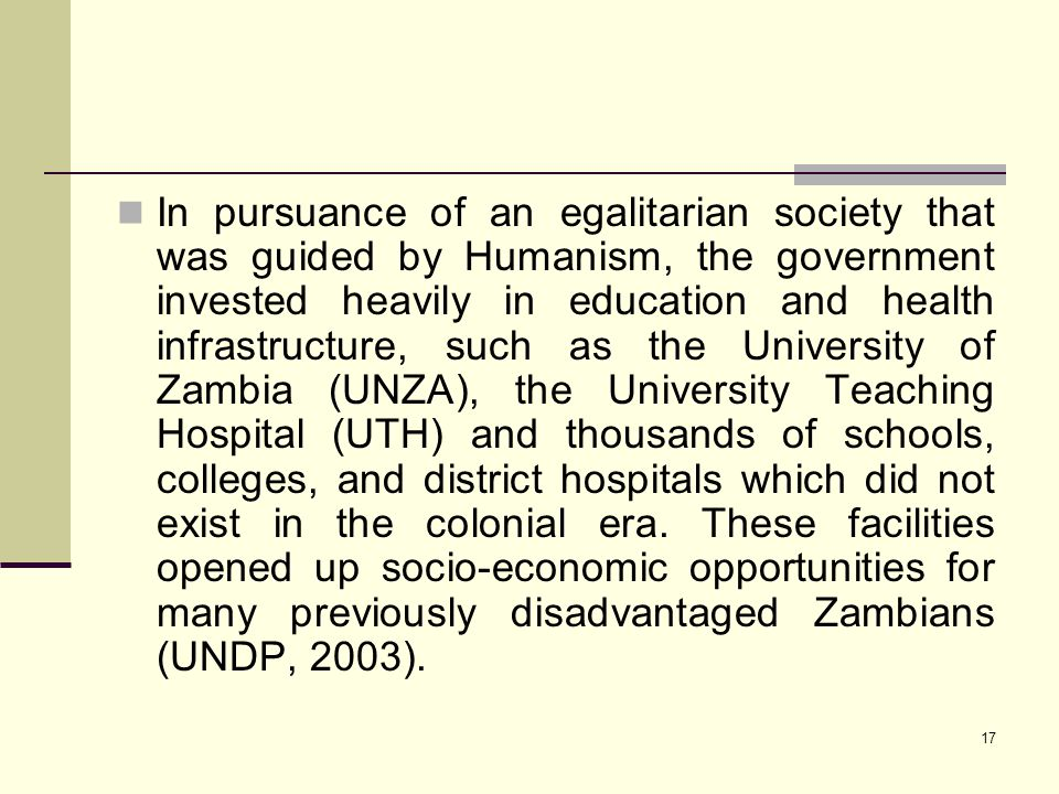 17 In pursuance of an egalitarian society that was guided by Humanism, the government invested heavily in education and health infrastructure, such as