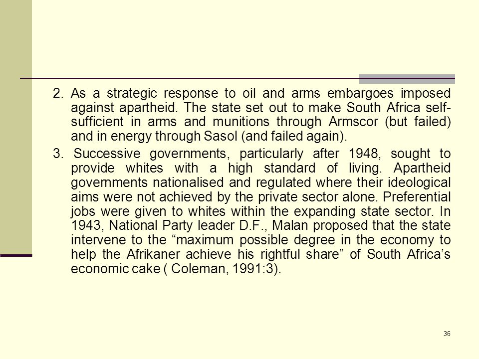 36 2. As a strategic response to oil and arms embargoes imposed against apartheid. The state set out to make South Africa self- sufficient in arms and