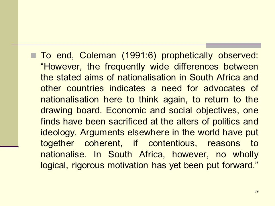 "39 To end, Coleman (1991:6) prophetically observed: ""However, the frequently wide differences between the stated aims of nationalisation in South Afri"