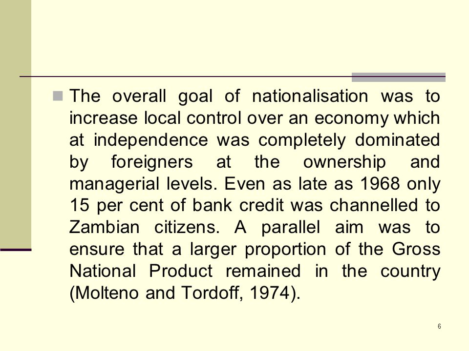 6 The overall goal of nationalisation was to increase local control over an economy which at independence was completely dominated by foreigners at th