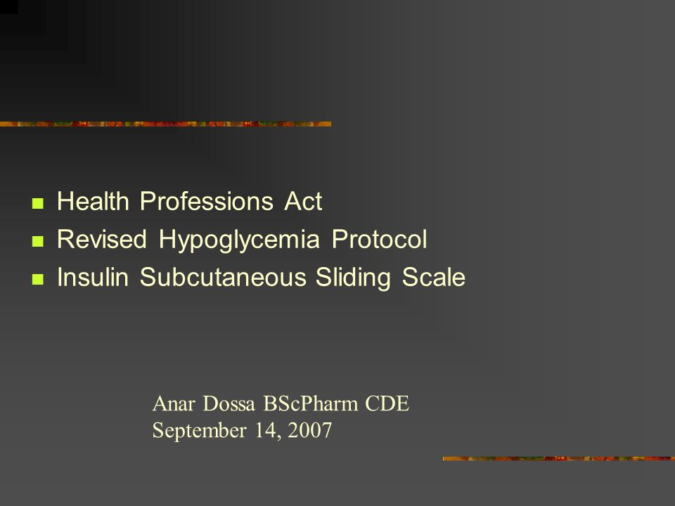 Health Professions Act Revised Hypoglycemia Protocol Insulin Subcutaneous Sliding Scale Anar Dossa BScPharm CDE September 14, 2007