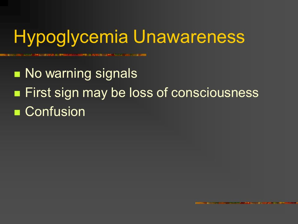 Hypoglycemia Unawareness No warning signals First sign may be loss of consciousness Confusion