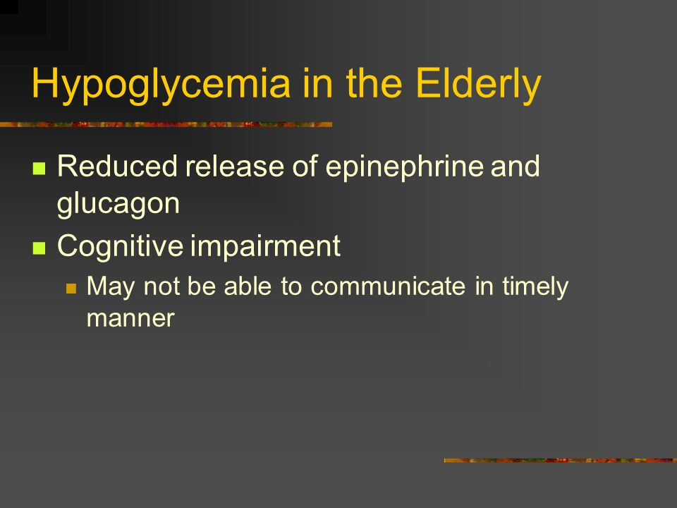 Hypoglycemia in the Elderly Reduced release of epinephrine and glucagon Cognitive impairment May not be able to communicate in timely manner