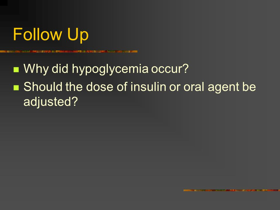Follow Up Why did hypoglycemia occur Should the dose of insulin or oral agent be adjusted