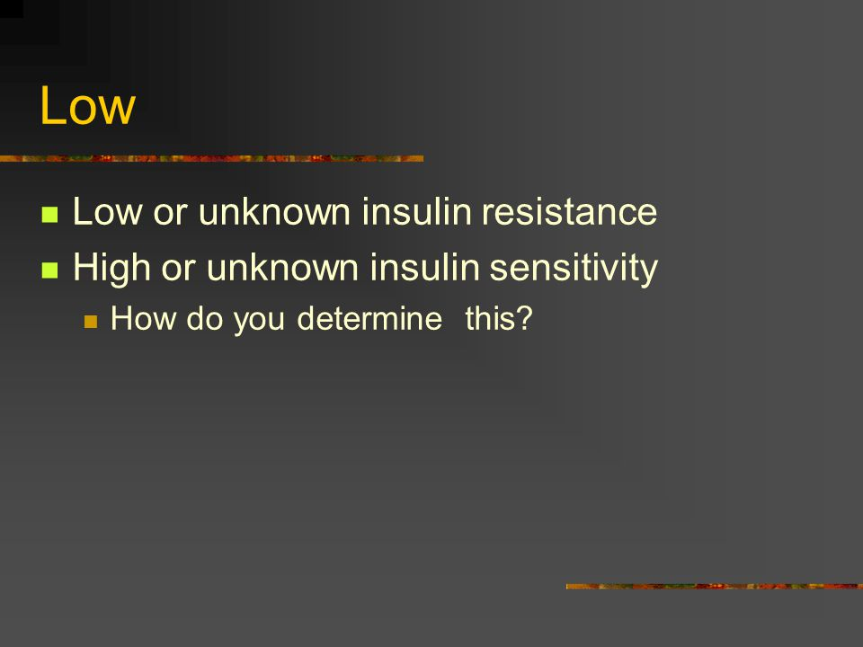 Low Low or unknown insulin resistance High or unknown insulin sensitivity How do you determine this