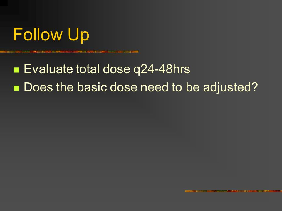 Follow Up Evaluate total dose q24-48hrs Does the basic dose need to be adjusted