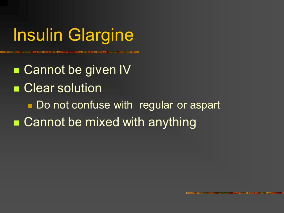 Insulin Glargine Cannot be given IV Clear solution Do not confuse with regular or aspart Cannot be mixed with anything