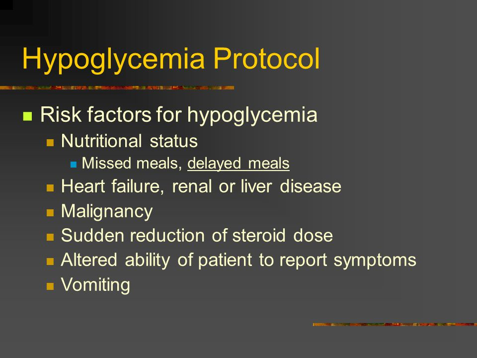 Hypoglycemia Protocol Risk factors for hypoglycemia Nutritional status Missed meals, delayed meals Heart failure, renal or liver disease Malignancy Sudden reduction of steroid dose Altered ability of patient to report symptoms Vomiting