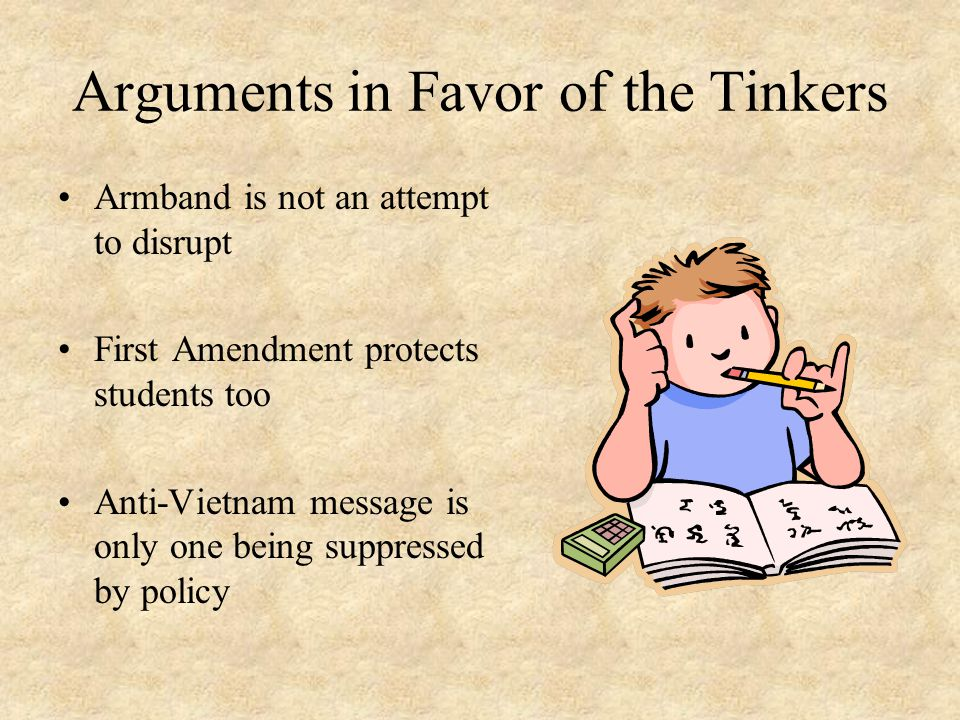 Arguments in Favor of the Tinkers Armband is not an attempt to disrupt First Amendment protects students too Anti-Vietnam message is only one being suppressed by policy