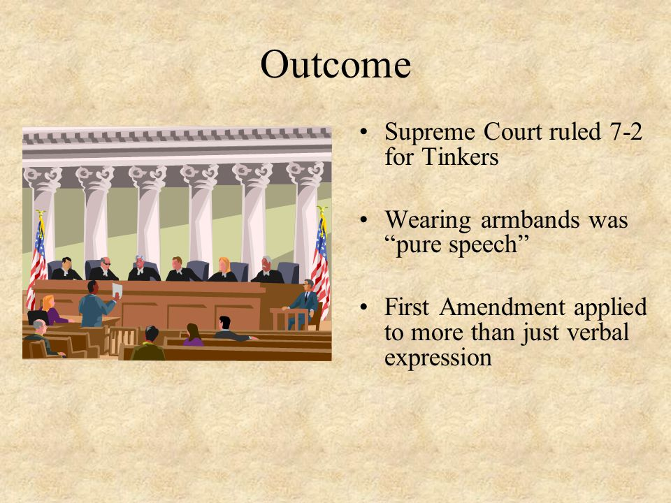 Outcome Supreme Court ruled 7-2 for Tinkers Wearing armbands was pure speech First Amendment applied to more than just verbal expression