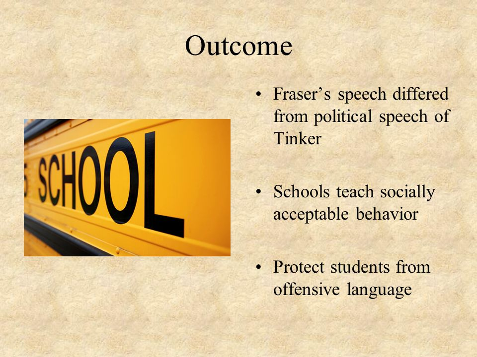 Outcome Fraser's speech differed from political speech of Tinker Schools teach socially acceptable behavior Protect students from offensive language