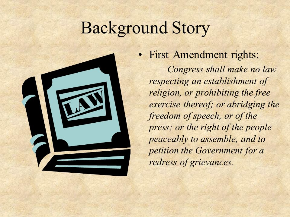 Background Story First Amendment rights: Congress shall make no law respecting an establishment of religion, or prohibiting the free exercise thereof; or abridging the freedom of speech, or of the press; or the right of the people peaceably to assemble, and to petition the Government for a redress of grievances.