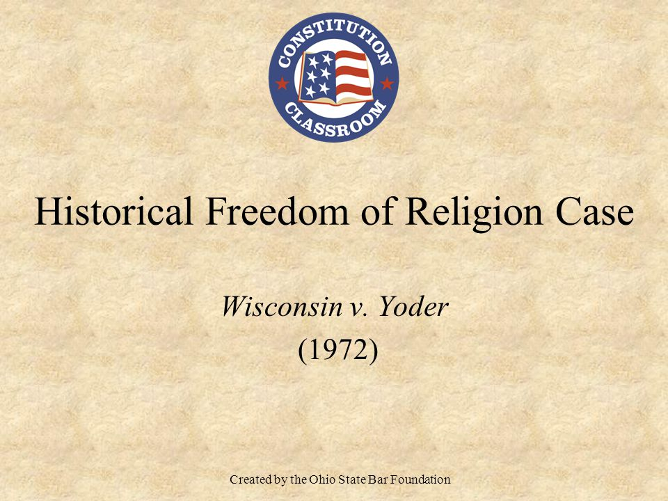 Historical Freedom of Religion Case Wisconsin v. Yoder (1972) Created by the Ohio State Bar Foundation