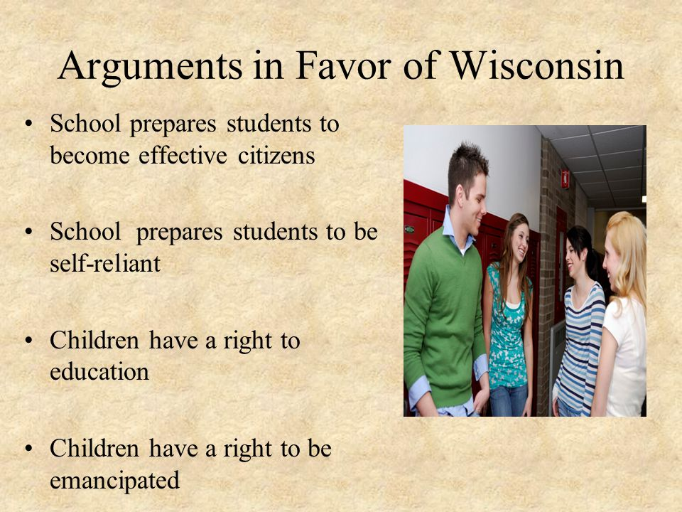 Arguments in Favor of Wisconsin School prepares students to become effective citizens School prepares students to be self-reliant Children have a right to education Children have a right to be emancipated