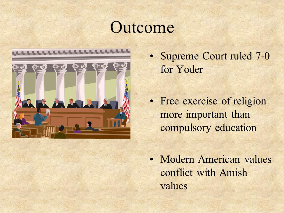 Outcome Supreme Court ruled 7-0 for Yoder Free exercise of religion more important than compulsory education Modern American values conflict with Amish values