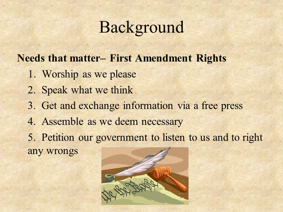 Background Needs that matter– First Amendment Rights 1. Worship as we please 2. Speak what we think 3. Get and exchange information via a free press 4