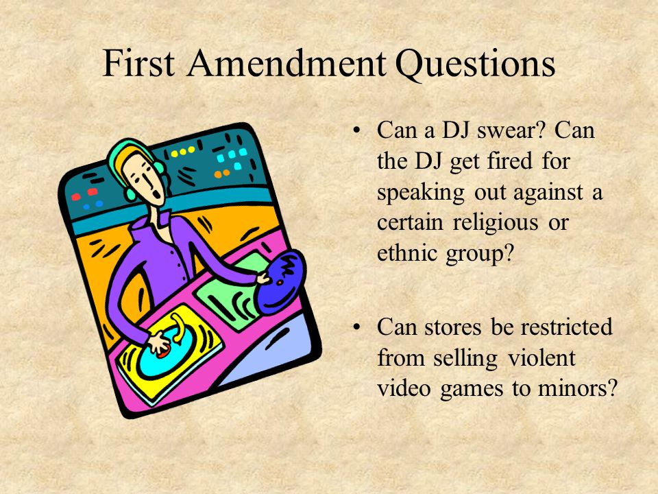 First Amendment Questions Can a DJ swear? Can the DJ get fired for speaking out against a certain religious or ethnic group? Can stores be restricted