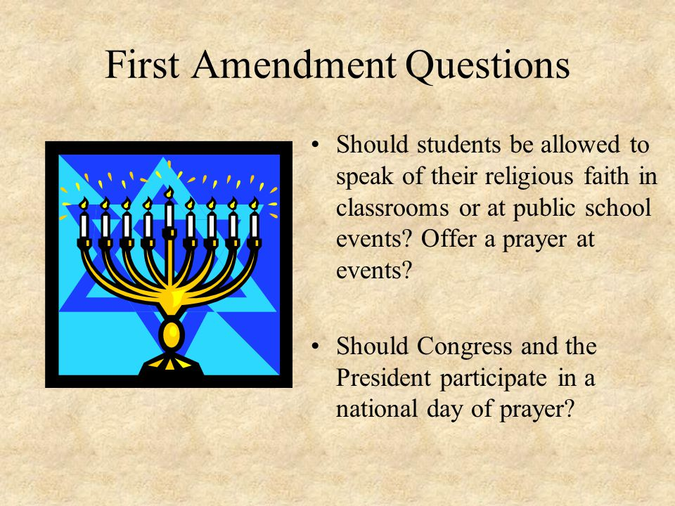 First Amendment Questions Should students be allowed to speak of their religious faith in classrooms or at public school events.