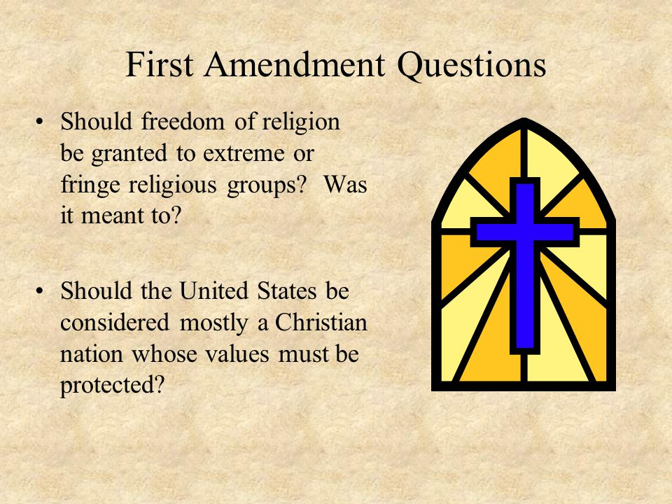 First Amendment Questions Should freedom of religion be granted to extreme or fringe religious groups.