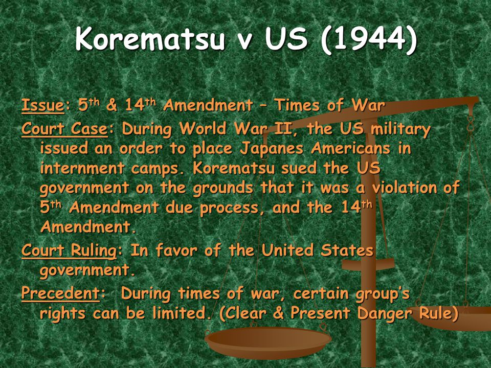 Korematsu v US (1944) Issue: 5 th & 14 th Amendment – Times of War Court Case: During World War II, the US military issued an order to place Japanes Americans in internment camps.
