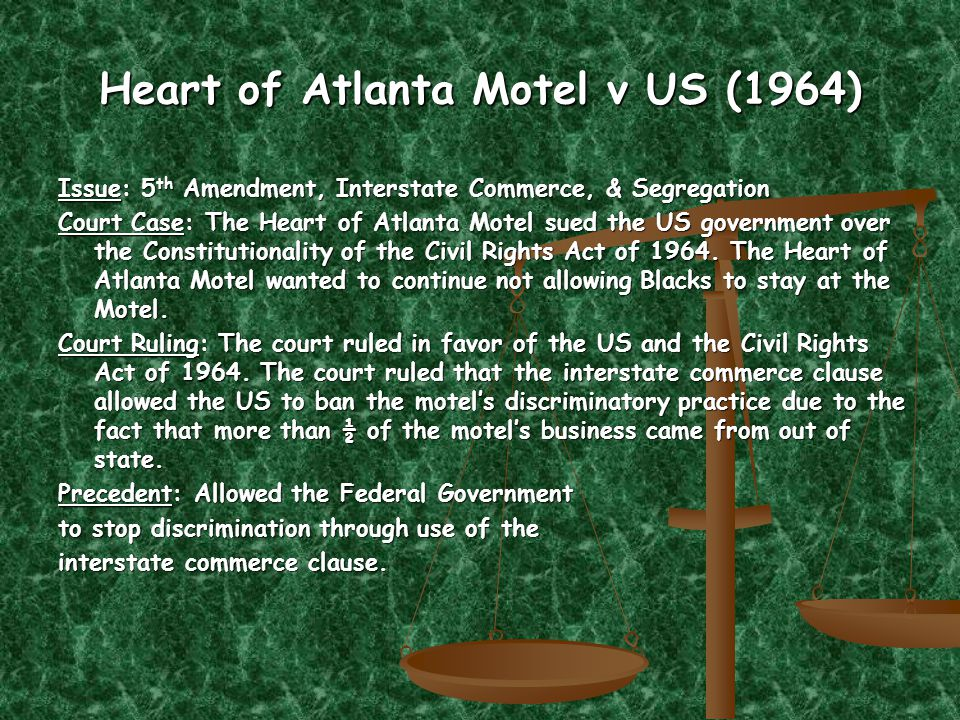 Heart of Atlanta Motel v US (1964) Issue: 5 th Amendment, Interstate Commerce, & Segregation Court Case: The Heart of Atlanta Motel sued the US government over the Constitutionality of the Civil Rights Act of 1964.