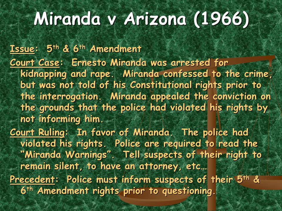 Miranda v Arizona (1966) Issue: 5 th & 6 th Amendment Court Case: Ernesto Miranda was arrested for kidnapping and rape.