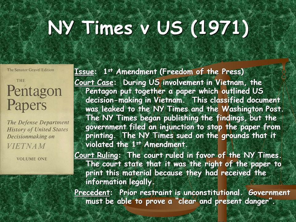 NY Times v US (1971) Issue: 1 st Amendment (Freedom of the Press) Court Case: During US involvement in Vietnam, the Pentagon put together a paper which outlined US decision-making in Vietnam.