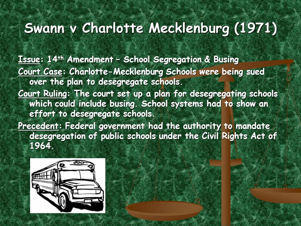 Swann v Charlotte Mecklenburg (1971) Issue: 14 th Amendment – School Segregation & Busing Court Case: Charlotte-Mecklenburg Schools were being sued over the plan to desegregate schools.
