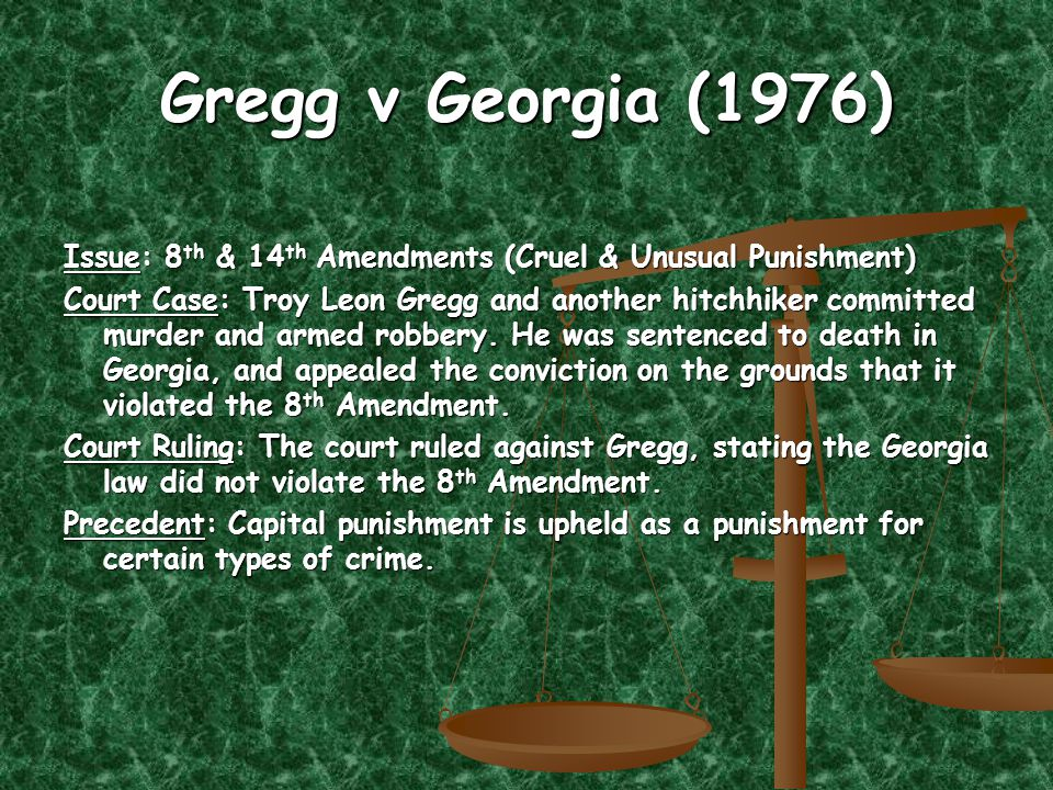 Gregg v Georgia (1976) Issue: 8 th & 14 th Amendments (Cruel & Unusual Punishment) Court Case: Troy Leon Gregg and another hitchhiker committed murder and armed robbery.