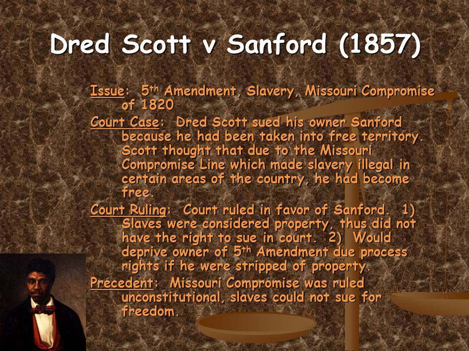 Dred Scott v Sanford (1857) Issue: 5 th Amendment, Slavery, Missouri Compromise of 1820 Court Case: Dred Scott sued his owner Sanford because he had been taken into free territory.